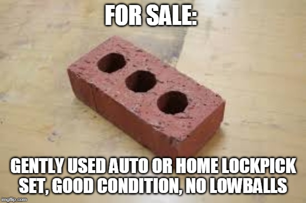 FOR SALE:; GENTLY USED AUTO OR HOME LOCKPICK SET, GOOD CONDITION, NO LOWBALLS | image tagged in brick,home,funny | made w/ Imgflip meme maker