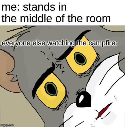 Unsettled Tom Meme | me: stands in the middle of the room everyone else watching the campfire: | image tagged in memes,unsettled tom | made w/ Imgflip meme maker