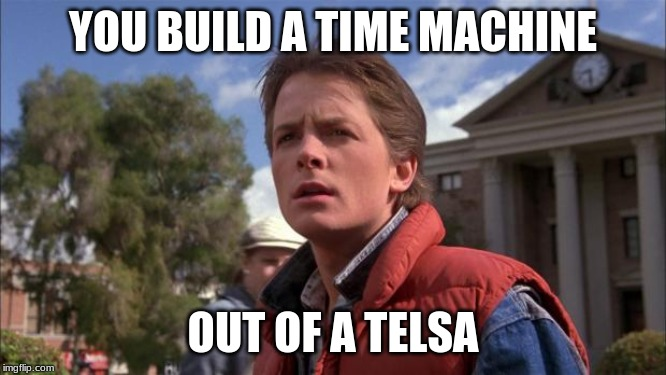 Marty Mcfly | YOU BUILD A TIME MACHINE OUT OF A TELSA | image tagged in marty mcfly | made w/ Imgflip meme maker