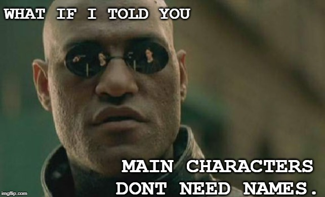 Matrix Morpheus |  WHAT IF I TOLD YOU; MAIN CHARACTERS DONT NEED NAMES. | image tagged in memes,matrix morpheus | made w/ Imgflip meme maker