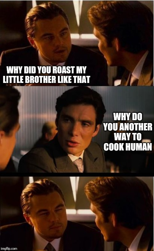 Inception Meme | WHY DID YOU ROAST MY LITTLE BROTHER LIKE THAT WHY DO YOU ANOTHER WAY TO COOK HUMAN | image tagged in memes,inception | made w/ Imgflip meme maker