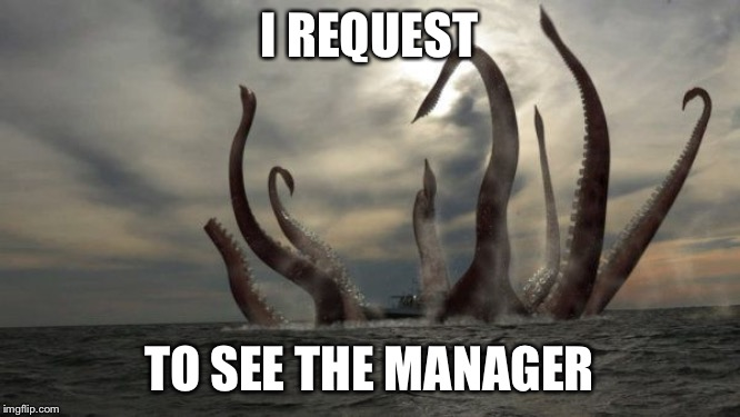 kraken | I REQUEST TO SEE THE MANAGER | image tagged in kraken | made w/ Imgflip meme maker