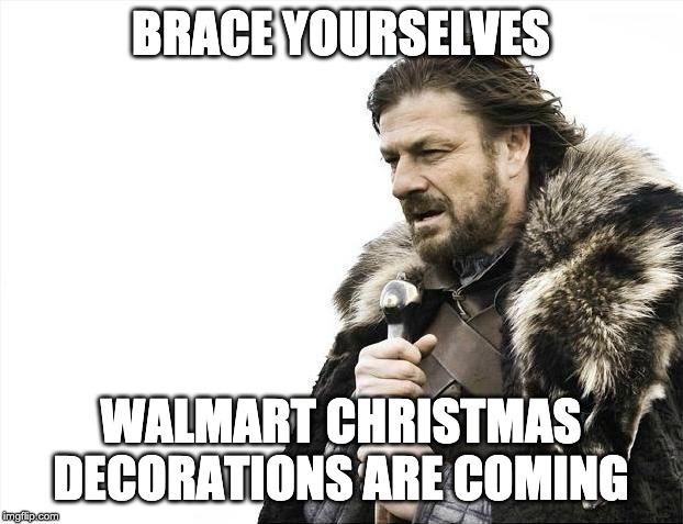 Brace Yourselves X is Coming | BRACE YOURSELVES WALMART CHRISTMAS DECORATIONS ARE COMING | image tagged in memes,brace yourselves x is coming | made w/ Imgflip meme maker