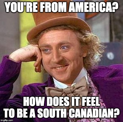 Creepy Condescending Wonka Meme | YOU'RE FROM AMERICA? HOW DOES IT FEEL TO BE A SOUTH CANADIAN? | image tagged in memes,creepy condescending wonka | made w/ Imgflip meme maker
