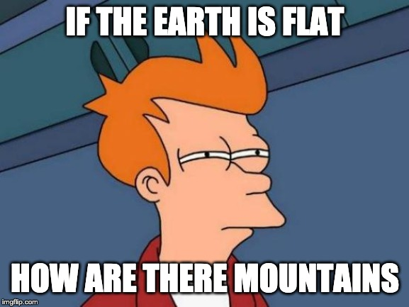 Futurama Fry | IF THE EARTH IS FLAT HOW ARE THERE MOUNTAINS | image tagged in memes,futurama fry | made w/ Imgflip meme maker