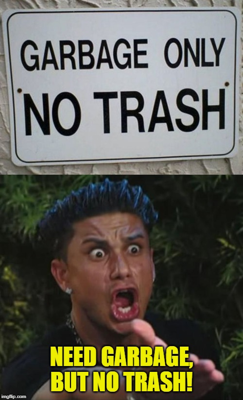 Wrong signs for only garbage, but no trash! | NEED GARBAGE, BUT NO TRASH! | image tagged in memes,dj pauly d,funny,wrong,funny signs,signs | made w/ Imgflip meme maker
