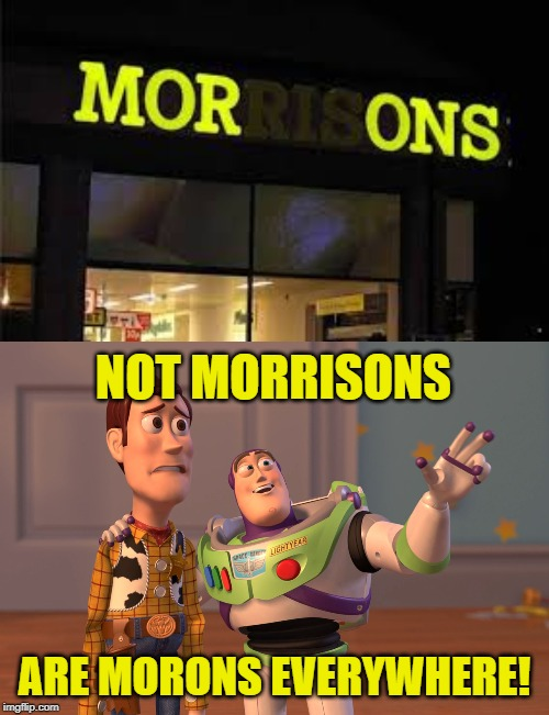 Funny signs for word memes! | NOT MORRISONS ARE MORONS EVERYWHERE! | image tagged in memes,x x everywhere,funny,funny signs,signs,words | made w/ Imgflip meme maker
