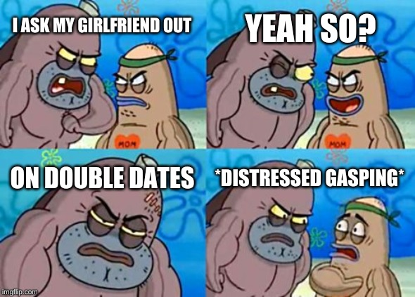 How Tough Are You |  YEAH SO? I ASK MY GIRLFRIEND OUT; ON DOUBLE DATES; *DISTRESSED GASPING* | image tagged in memes,how tough are you | made w/ Imgflip meme maker