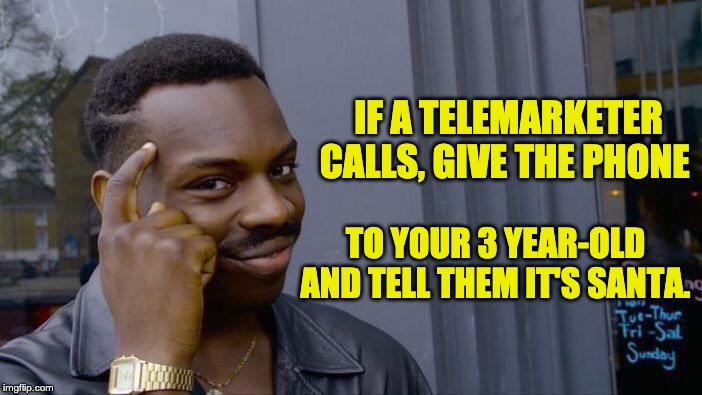 Roll Safe Think About It | IF A TELEMARKETER CALLS, GIVE THE PHONE TO YOUR 3 YEAR-OLD AND TELL THEM IT'S SANTA. | image tagged in memes,roll safe think about it | made w/ Imgflip meme maker