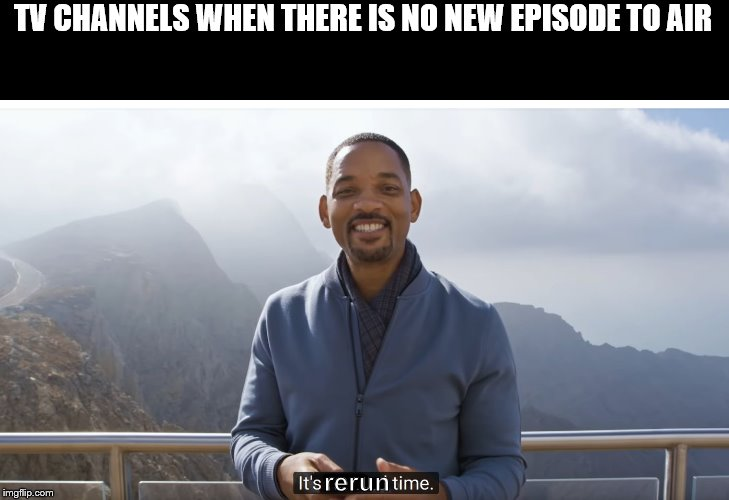 It's rerun time |  TV CHANNELS WHEN THERE IS NO NEW EPISODE TO AIR; rerun | image tagged in it's rewind time,funny,tv | made w/ Imgflip meme maker