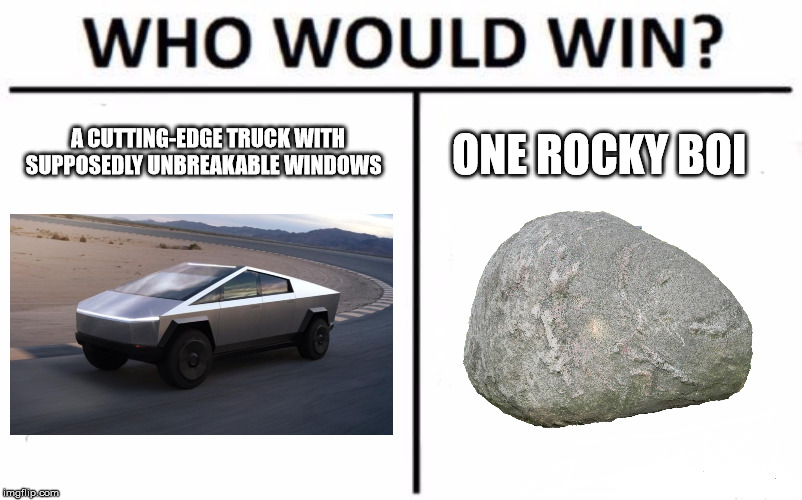Who Would Win? Meme |  A CUTTING-EDGE TRUCK WITH SUPPOSEDLY UNBREAKABLE WINDOWS; ONE ROCKY BOI | image tagged in memes,who would win | made w/ Imgflip meme maker