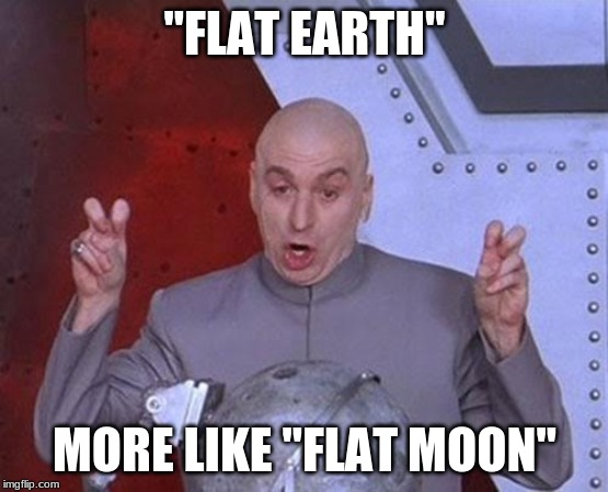 "Dr Evil Laser Meme | ""FLAT EARTH"" MORE LIKE ""FLAT MOON"" 