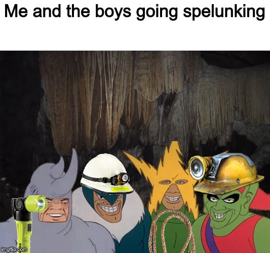 Me and the boys going spelunking |  Me and the boys going spelunking | image tagged in me and the boys,cave,funny,funny memes | made w/ Imgflip meme maker