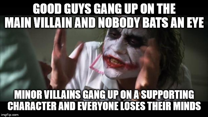The Joker Meme II | GOOD GUYS GANG UP ON THE MAIN VILLAIN AND NOBODY BATS AN EYE MINOR VILLAINS GANG UP ON A SUPPORTING CHARACTER AND EVERYONE LOSES THEIR MINDS | image tagged in memes,and everybody loses their minds,the joker,joker | made w/ Imgflip meme maker