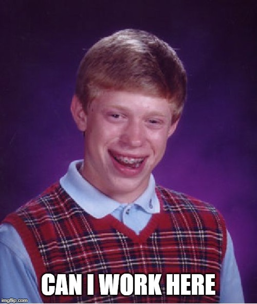 Bad Luck Brian Meme | CAN I WORK HERE | image tagged in memes,bad luck brian | made w/ Imgflip meme maker
