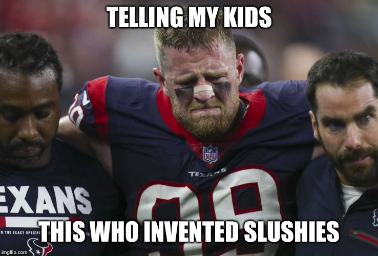 TELLING MY KIDS THIS WHO INVENTED SLUSHIES | image tagged in slushie meme | made w/ Imgflip meme maker