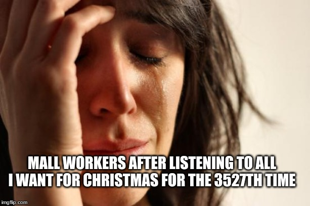 First World Problems |  MALL WORKERS AFTER LISTENING TO ALL I WANT FOR CHRISTMAS FOR THE 3527TH TIME | image tagged in memes,first world problems | made w/ Imgflip meme maker