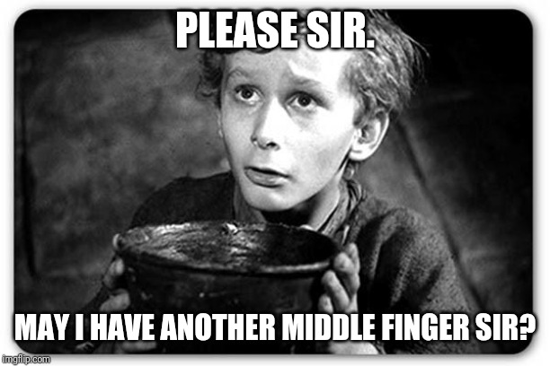Beggar | PLEASE SIR. MAY I HAVE ANOTHER MIDDLE FINGER SIR? | image tagged in beggar | made w/ Imgflip meme maker