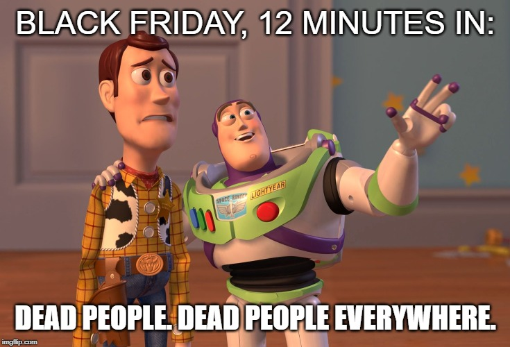 X, X Everywhere Meme | BLACK FRIDAY, 12 MINUTES IN: DEAD PEOPLE. DEAD PEOPLE EVERYWHERE. | image tagged in memes,x x everywhere | made w/ Imgflip meme maker