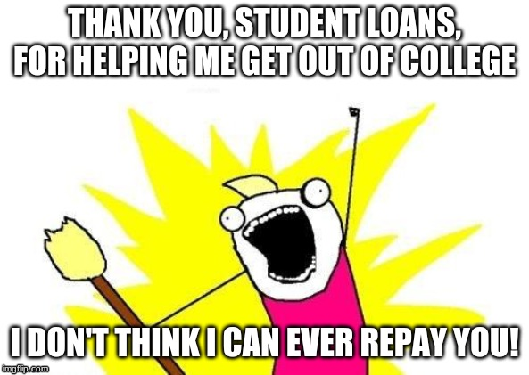 X All The Y | THANK YOU, STUDENT LOANS, FOR HELPING ME GET OUT OF COLLEGE I DON'T THINK I CAN EVER REPAY YOU! | image tagged in memes,x all the y | made w/ Imgflip meme maker