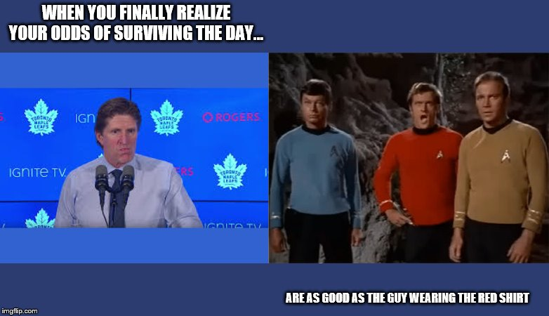 WHEN YOU FINALLY REALIZE YOUR ODDS OF SURVIVING THE DAY... ARE AS GOOD AS THE GUY WEARING THE RED SHIRT | image tagged in leafs,toronto maple leafs | made w/ Imgflip meme maker