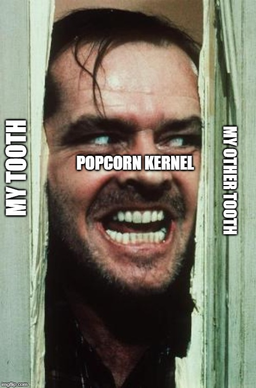 Heres Johnny | MY TOOTH POPCORN KERNEL MY OTHER TOOTH | image tagged in memes,heres johnny | made w/ Imgflip meme maker