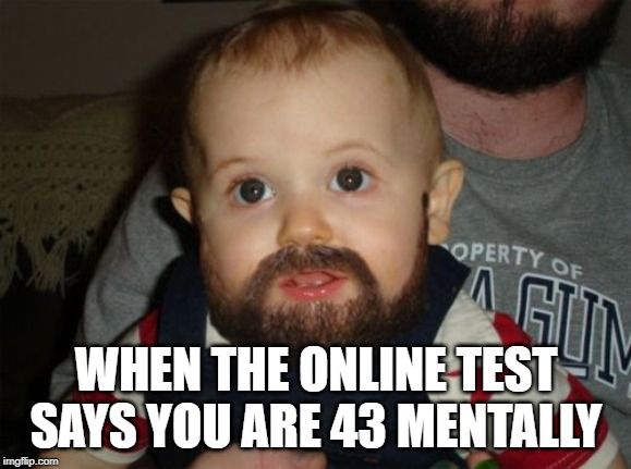 Beard Baby | WHEN THE ONLINE TEST SAYS YOU ARE 43 MENTALLY | image tagged in memes,beard baby | made w/ Imgflip meme maker