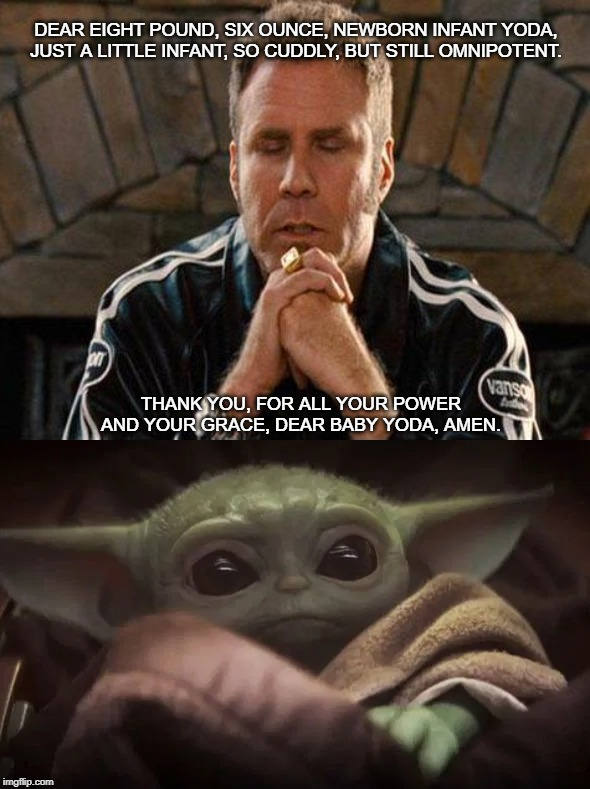 Baby Yoda, Tatooine Nights | DEAR EIGHT POUND, SIX OUNCE, NEWBORN INFANT YODA, JUST A LITTLE INFANT, SO CUDDLY, BUT STILL OMNIPOTENT. THANK YOU, FOR ALL YOUR POWER AND Y | image tagged in ricky bobby praying,baby yoda,tatooine,talladega nights | made w/ Imgflip meme maker