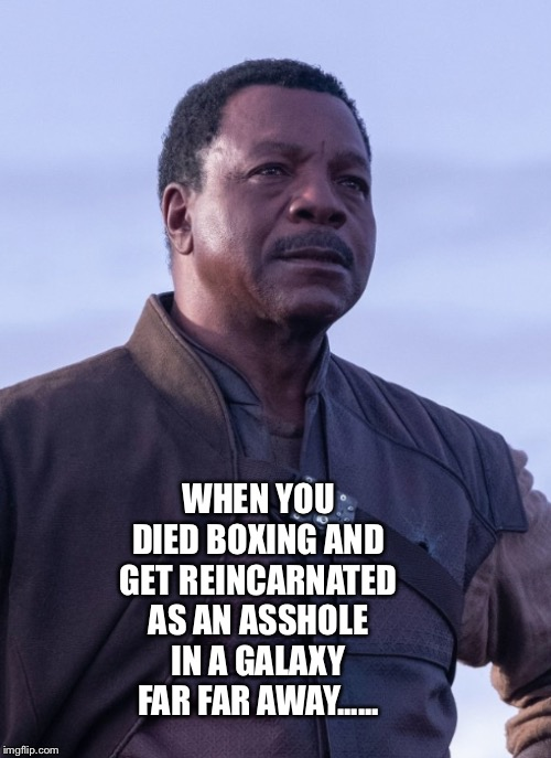 When you die | WHEN YOU DIED BOXING AND GET REINCARNATED AS AN ASSHOLE IN A GALAXY FAR FAR AWAY...... | image tagged in mandalorian,the mandalorian,rocky,asshole | made w/ Imgflip meme maker