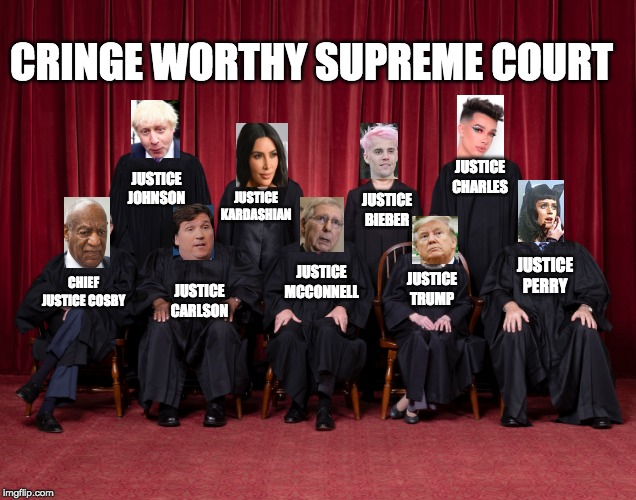 CRINGE WORTHY SUPREME COURT; JUSTICE CHARLES; JUSTICE JOHNSON; JUSTICE KARDASHIAN; JUSTICE BIEBER; JUSTICE TRUMP; JUSTICE PERRY; JUSTICE MCCONNELL; CHIEF JUSTICE COSBY; JUSTICE CARLSON | image tagged in supreme court,donald trump,trump,fun | made w/ Imgflip meme maker
