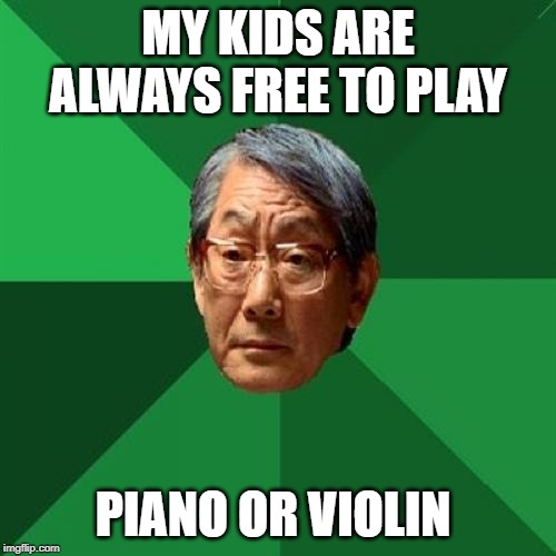 open minded asian | MY KIDS ARE ALWAYS FREE TO PLAY PIANO OR VIOLIN | image tagged in high expectations asian father,piano,violin,kids,free,play | made w/ Imgflip meme maker