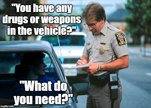 "What NOT to do at a traffic stop. | ""You have any drugs or weapons in the vehicle?"" ""What do you need?"" 