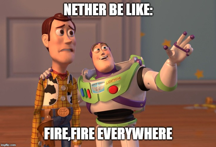 nether be like | NETHER BE LIKE: FIRE,FIRE EVERYWHERE | image tagged in memes,x x everywhere | made w/ Imgflip meme maker