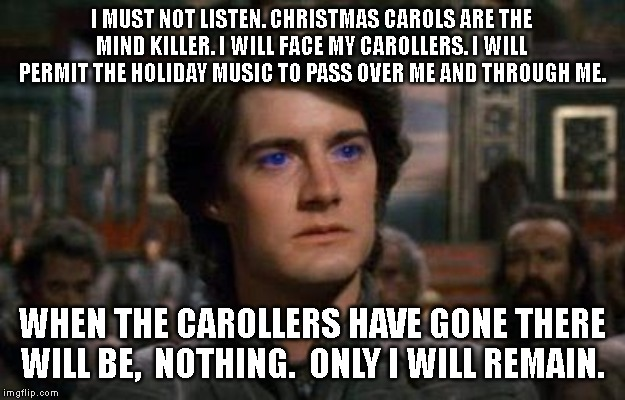 Dune |  I MUST NOT LISTEN. CHRISTMAS CAROLS ARE THE MIND KILLER. I WILL FACE MY CAROLLERS. I WILL PERMIT THE HOLIDAY MUSIC TO PASS OVER ME AND THROUGH ME. WHEN THE CAROLLERS HAVE GONE THERE WILL BE,  NOTHING.  ONLY I WILL REMAIN. | image tagged in dune | made w/ Imgflip meme maker