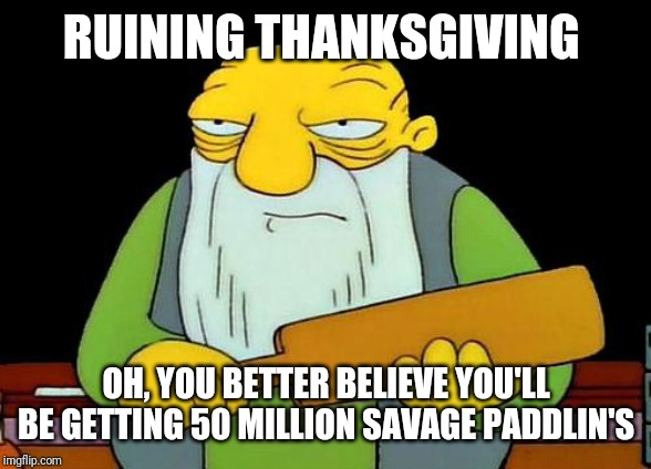 That's a paddlin' | RUINING THANKSGIVING OH, YOU BETTER BELIEVE YOU'LL BE GETTING 50 MILLION SAVAGE PADDLIN'S | image tagged in memes,that's a paddlin',thanksgiving,thanksgiving dinner | made w/ Imgflip meme maker