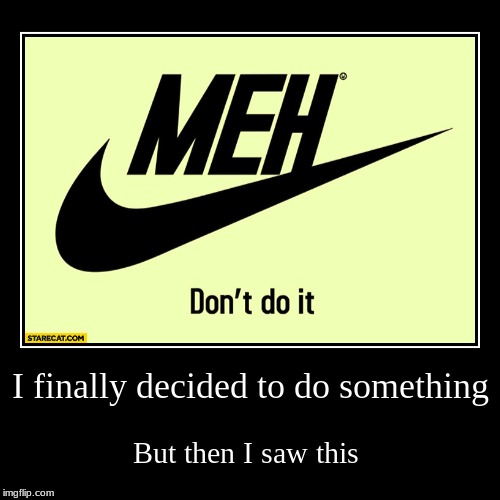I finally decided to do something | But then I saw this | image tagged in funny,demotivationals | made w/ Imgflip demotivational maker