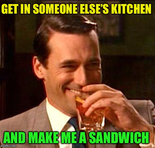 Don Draper Drinking | GET IN SOMEONE ELSE'S KITCHEN AND MAKE ME A SANDWICH | image tagged in don draper drinking | made w/ Imgflip meme maker