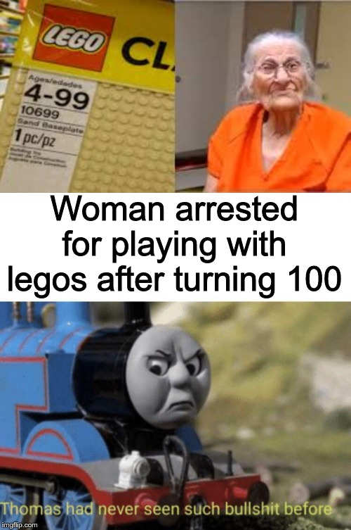 Woman arrested for playing with legos after turning 100 | image tagged in thomas had never seen such bullshit before | made w/ Imgflip meme maker