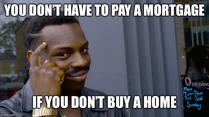 Think About It | YOU DON'T HAVE TO PAY A MORTGAGE IF YOU DON'T BUY A HOME | image tagged in roll safe think about it,house,mortgage | made w/ Imgflip meme maker