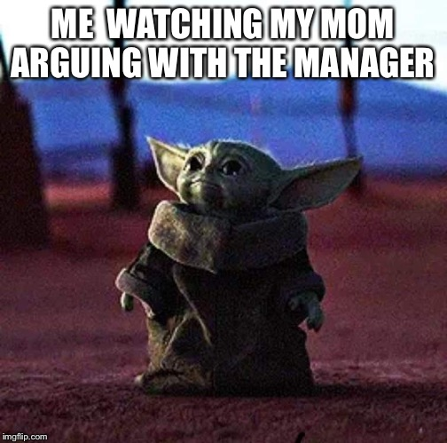 Baby Yoda | ME  WATCHING MY MOM ARGUING WITH THE MANAGER | image tagged in baby yoda | made w/ Imgflip meme maker
