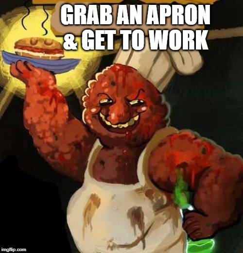 GRAB AN APRON & GET TO WORK | made w/ Imgflip meme maker