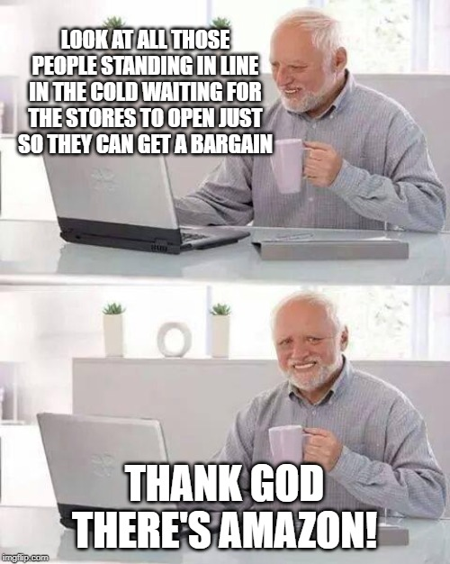 Hide the Pain Harold Meme | LOOK AT ALL THOSE PEOPLE STANDING IN LINE IN THE COLD WAITING FOR THE STORES TO OPEN JUST SO THEY CAN GET A BARGAIN THANK GOD THERE'S AMAZON | image tagged in memes,hide the pain harold | made w/ Imgflip meme maker
