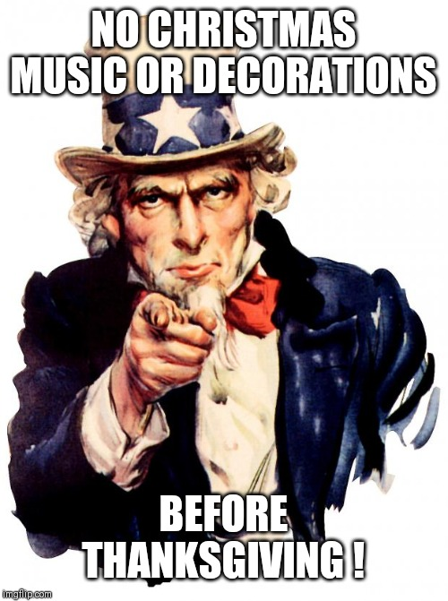 Uncle Sam | NO CHRISTMAS MUSIC OR DECORATIONS BEFORE THANKSGIVING ! | image tagged in memes,uncle sam | made w/ Imgflip meme maker
