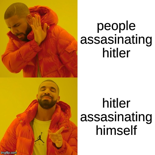 Drake Hotline Bling Meme | people assasinating hitler hitler assasinating himself | image tagged in memes,drake hotline bling | made w/ Imgflip meme maker