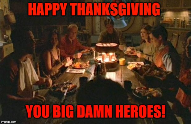 Firefly Thanksgiving |  HAPPY THANKSGIVING; YOU BIG DAMN HEROES! | image tagged in firefly,fireflythanksgiving,bigdamnheroes | made w/ Imgflip meme maker
