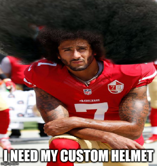 FRO MAMA! | I NEED MY CUSTOM HELMET | image tagged in colin kaepernick,huge fro,whiny baby,what a wimp,dude you need a haircut | made w/ Imgflip meme maker