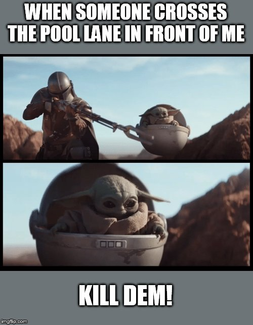 Baby Yoda | WHEN SOMEONE CROSSES THE POOL LANE IN FRONT OF ME KILL DEM! | image tagged in baby yoda | made w/ Imgflip meme maker