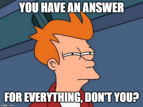 Futurama Fry Meme | YOU HAVE AN ANSWER FOR EVERYTHING, DON'T YOU? | image tagged in memes,futurama fry | made w/ Imgflip meme maker