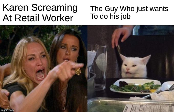 Woman Yelling At Cat Meme | Karen Screaming At Retail Worker The Guy Who just wants To do his job | image tagged in memes,woman yelling at cat | made w/ Imgflip meme maker