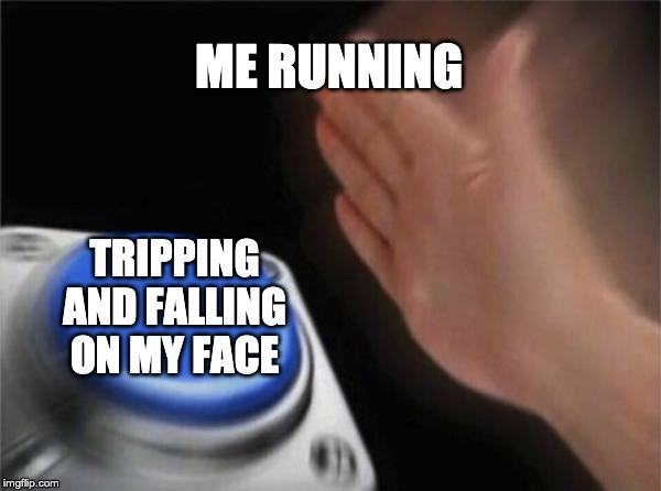 Blank Nut Button | ME RUNNING TRIPPING AND FALLING ON MY FACE | image tagged in memes,blank nut button | made w/ Imgflip meme maker